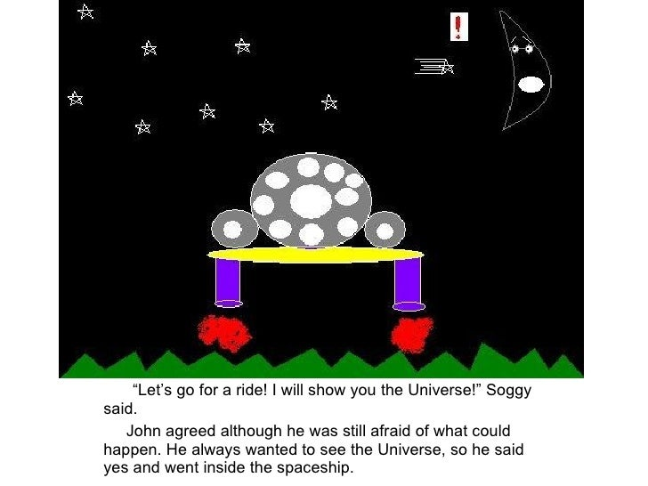 """"""" Let's go for a ride! I will show you the Universe!"""" Soggy said. John agreed although he was still afraid of what could h..."""