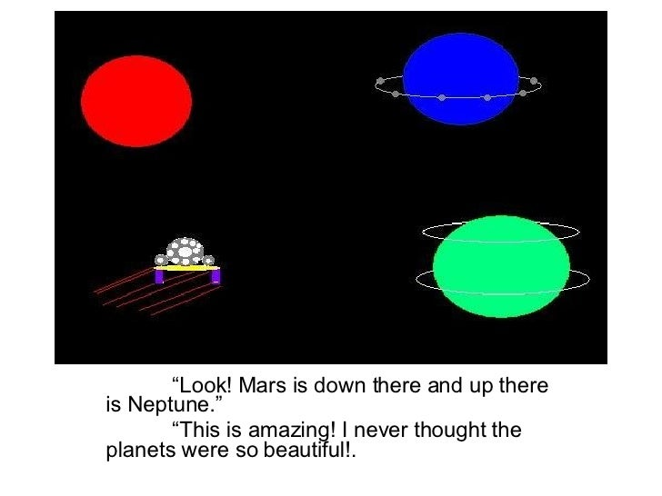 """"""" Look! Mars is down there and up there is Neptune."""" """" This is amazing! I never thought the planets were so beautiful!."""