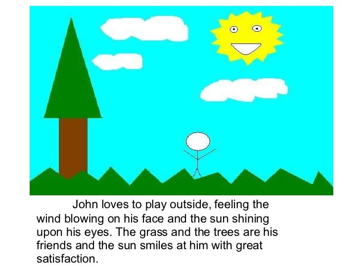 John loves to play outside, feeling the wind blowing on his face and the sun shining upon his eyes. The grass and the tree...