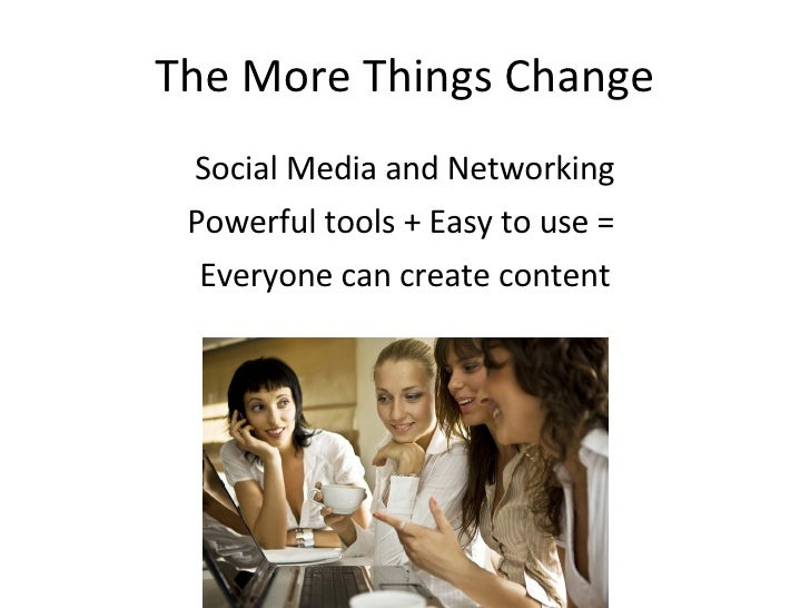 The More Things Change  Social Media and Networking  Powerful tools + Easy to use =   Everyone can create content