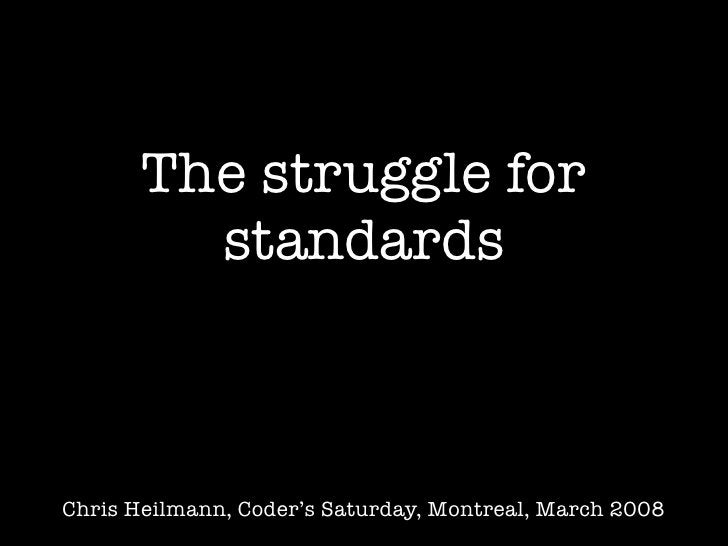 The struggle for          standards    Chris Heilmann, Coder's Saturday, Montreal, March 2008