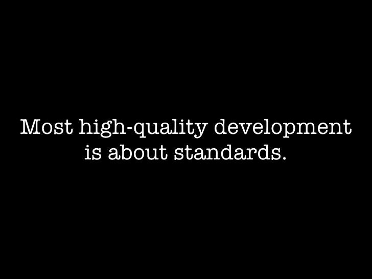 Most high-quality development      is about standards.