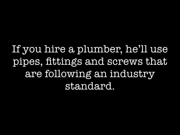 If you hire a plumber, he'll use pipes, fittings and screws that    are following an industry             standard.