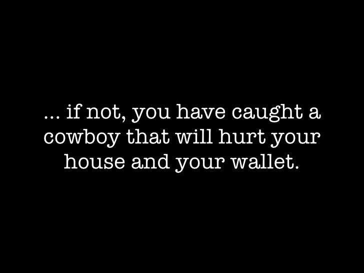 ... if not, you have caught a cowboy that will hurt your     house and your wallet.