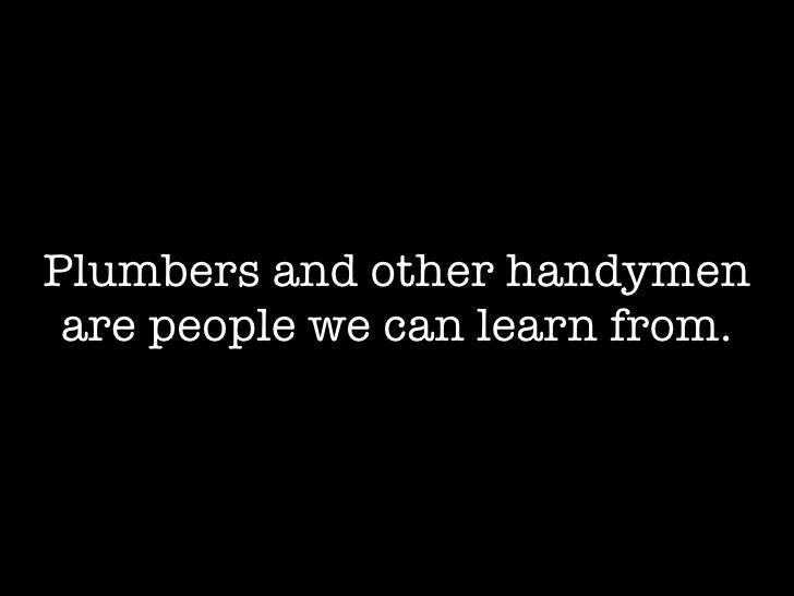 Plumbers and other handymen  are people we can learn from.
