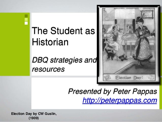 The Student as Historian DBQ strategies and resources Presented by Peter Pappas http://peterpappas.com Election Day by CW ...