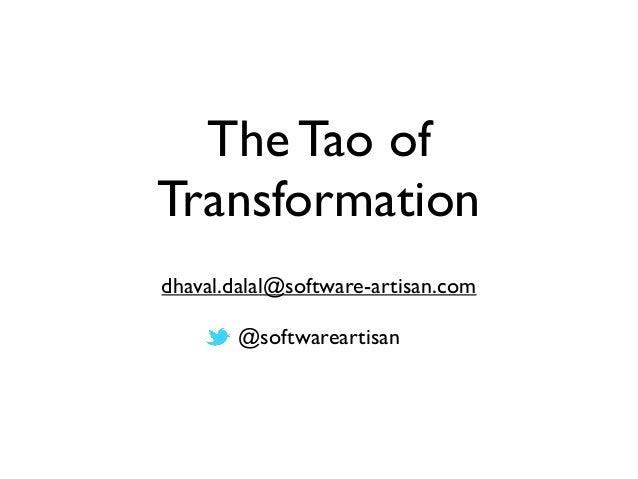 The Tao of Transformation dhaval.dalal@software-artisan.com @softwareartisan