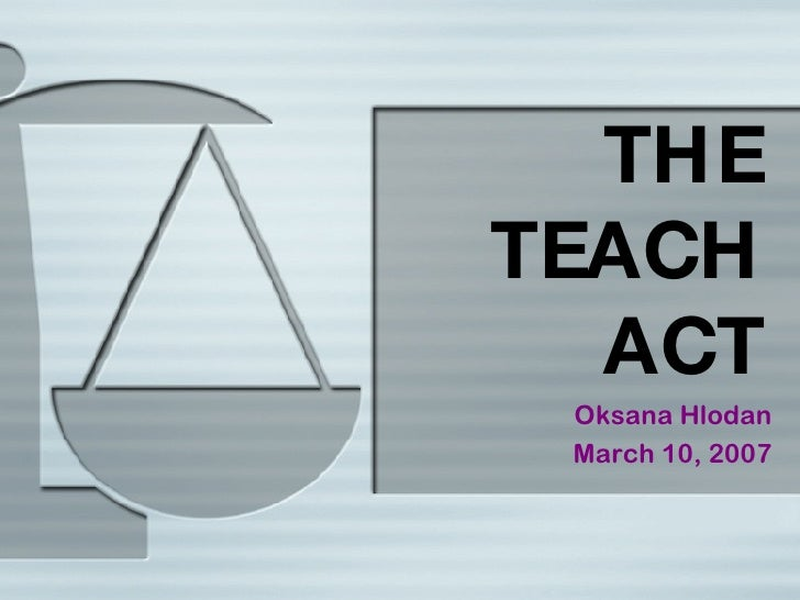 THE TEACH ACT Oksana Hlodan March 10, 2007