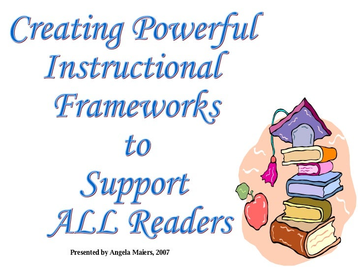 Creating Powerful  Instructional  Frameworks  to  Support ALL Readers Presented by Angela Maiers, 2007