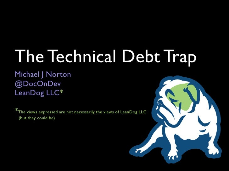 The Technical Debt Trap Michael J Norton @DocOnDev LeanDog LLC*  *The views expressed are not necessarily the views of Lea...