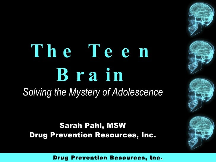 The Teen Brain Solving the Mystery of Adolescence Sarah Pahl, MSW Drug Prevention Resources, Inc. Drug Prevention Resource...