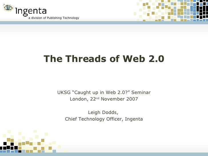 """The Threads of Web 2.0 UKSG """"Caught up in Web 2.0?"""" Seminar London, 22 nd  November 2007 Leigh Dodds,  Chief Technology Of..."""