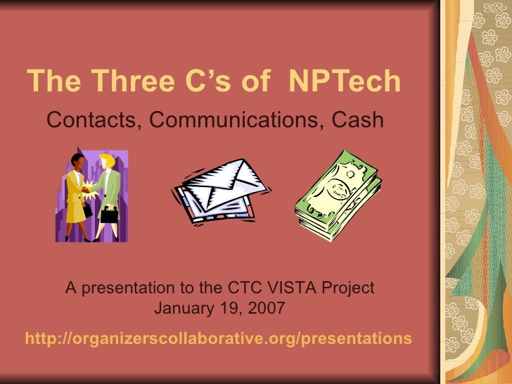The Three C's of  NPTech Contacts, Communications, Cash A presentation to the CTC VISTA Project January 19, 2007 http://or...
