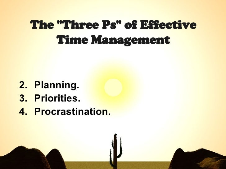 "The ""Three Ps"" of Effective Time Management <ul><li>Planning.  </li></ul><ul><li>Priorities.  </li></ul><ul><li>..."