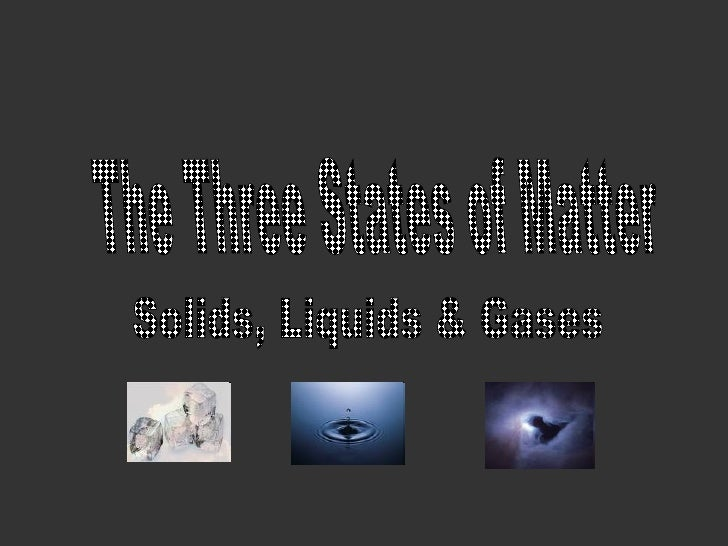 The Three States of Matter Solids, Liquids & Gases