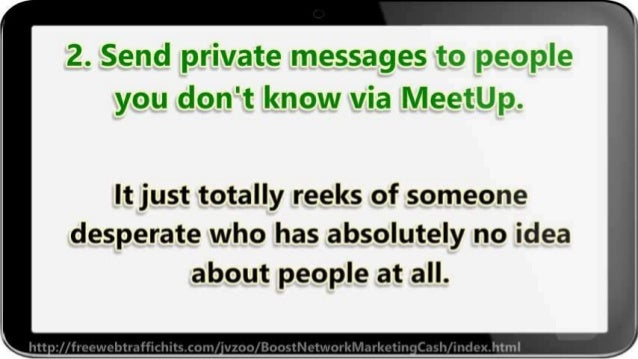 2. Send private messages to people you don't know via Meetup.   It just totally reeks of someone desperate who has absolut...