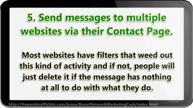 5. Send messages to multiple websites via their Contact Page.   Most websites have filters that weed out this kind of acti...