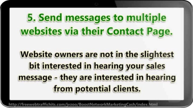 5. Send messages to multiple websites via their Contact Page.   Website owners are not in the slightest bit interested in ...
