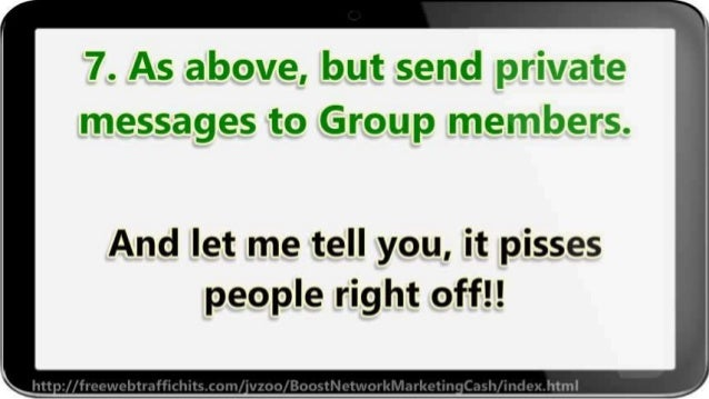 7. As above,  but send private messages to Group members.   And let me tell you,  it pisses people right off! !