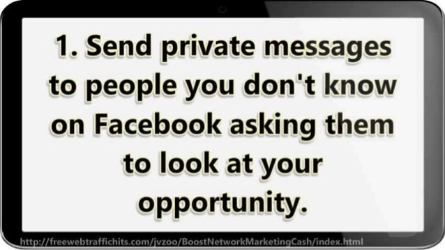1. Send private messages to people you don't know  on Facebook asking them to look at your opportunity.