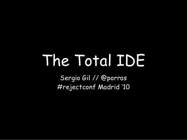 The Total IDE Sergio Gil // @porras #rejectconf Madrid '10