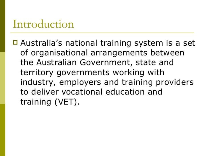Introduction <ul><li>Australia's national training system is a set of organisational arrangements between the Australian G...