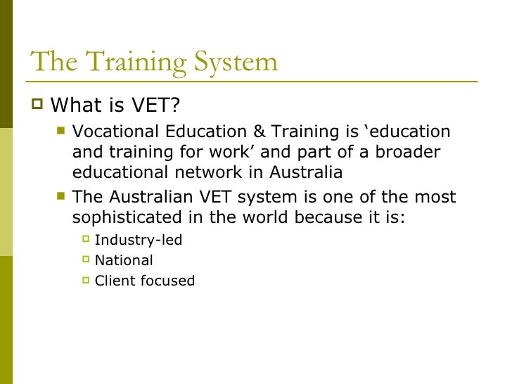 The Training System <ul><li>What is VET? </li></ul><ul><ul><li>Vocational Education & Training is 'education and training ...