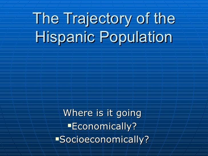 The Trajectory of the Hispanic Population <ul><li>Where is it going </li></ul><ul><li>Economically? </li></ul><ul><li>Soci...