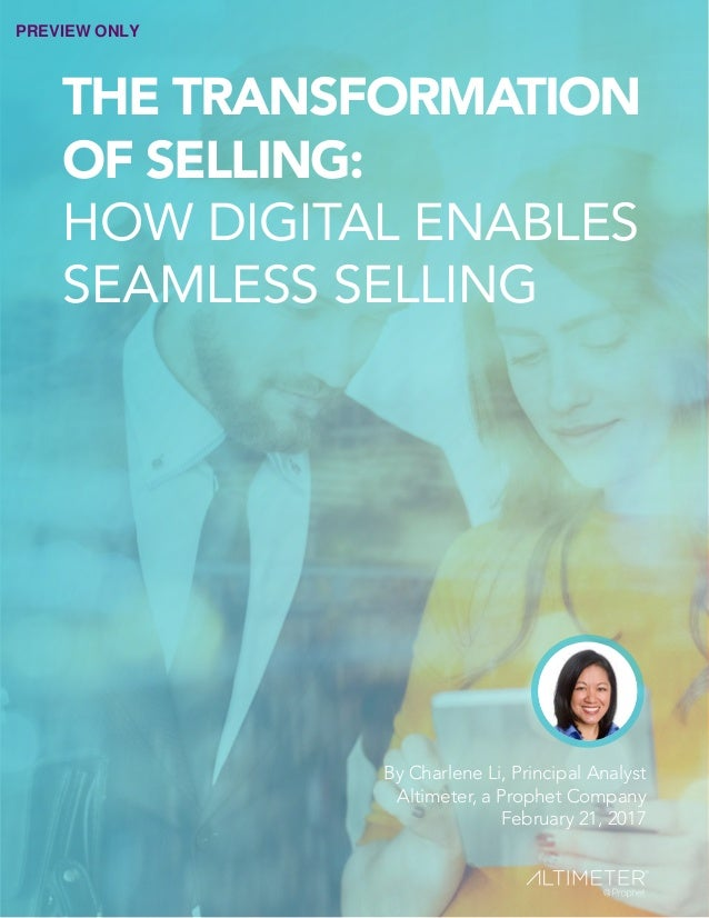 THE TRANSFORMATION OF SELLING: HOW DIGITAL ENABLES SEAMLESS SELLING By Charlene Li, Principal Analyst Altimeter, a Prophet...
