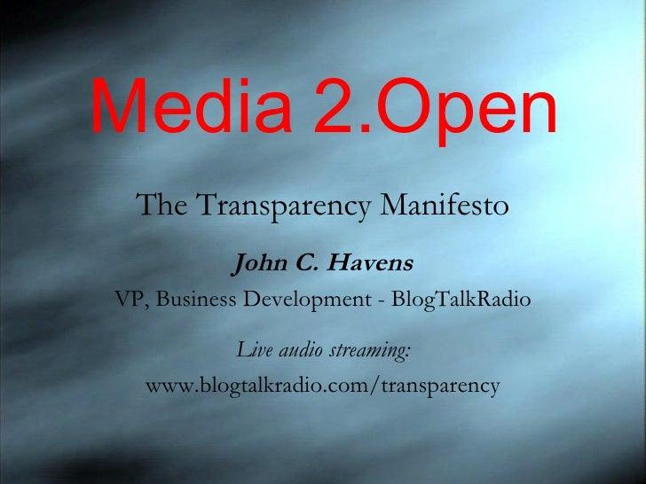Media 2.Open The Transparency Manifesto John C. Havens VP, Business Development - BlogTalkRadio Live audio streaming: www....