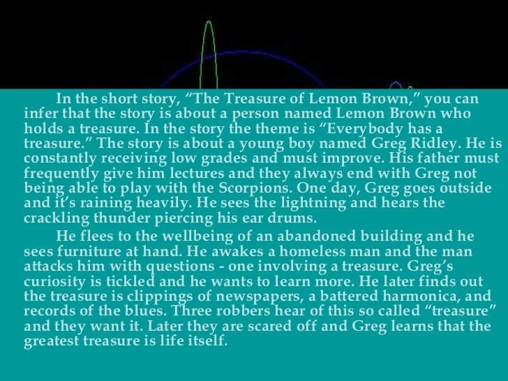 the treasure of lemon brown an The short story the treasure of lemon brown is about a boy named greg who storms out of his house to avoid his dad and meets a homeless man named lemon brown,.