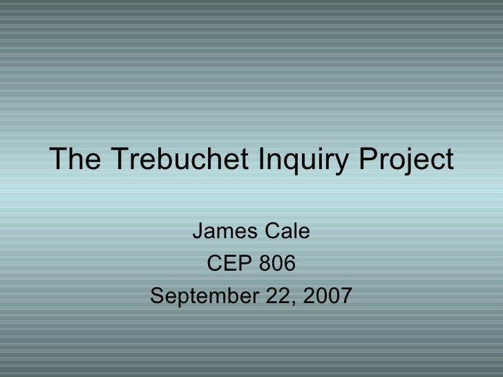 The Trebuchet Inquiry Project James Cale CEP 806 September 22, 2007