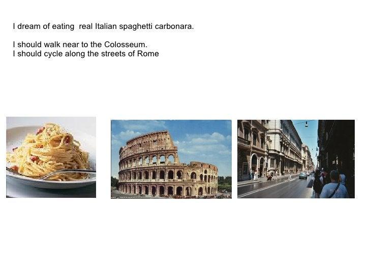 I dreamofeating real Italian spaghetti carbonara.     I should walk nearto the Colosseu...