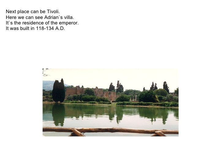 Next place can be Tivoli.   Here we can see Adrian`s villa. It`s the residence of the emperor.  It was bu...