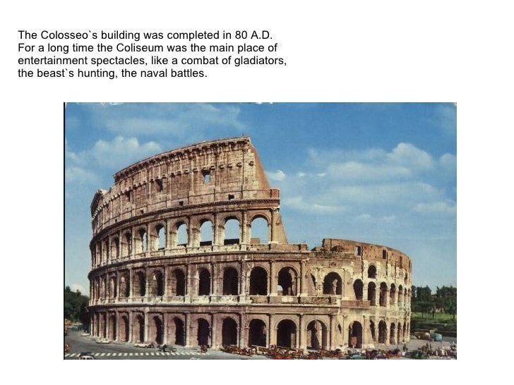 TheColosseo`s building was completed in 80 A.D.   For a long time the Coliseum was the main place of entertainment specta...
