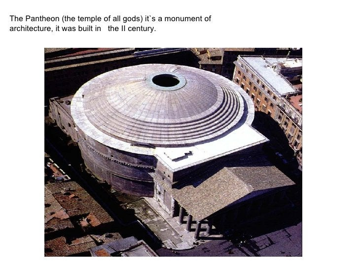The Pantheon (the temple of all gods) it`s a monument of architecture, it was built in the II century.