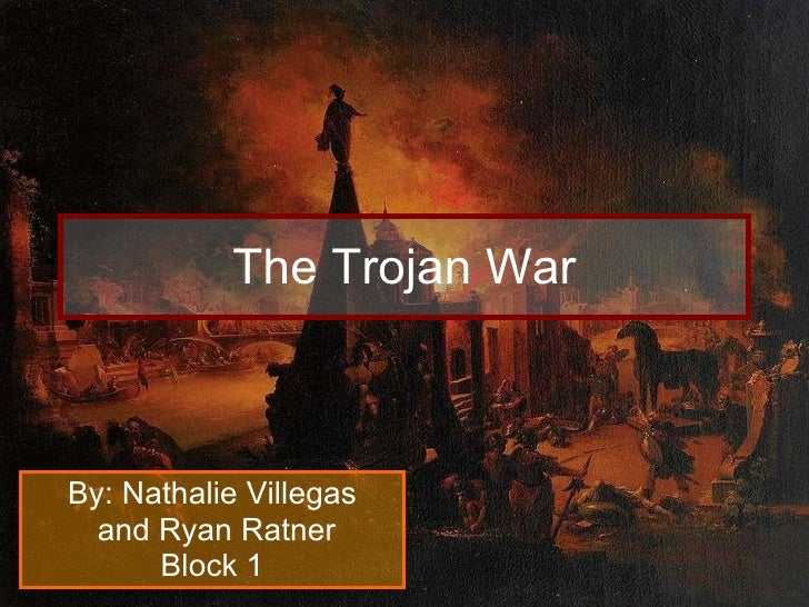 The Trojan War By: Nathalie Villegas and Ryan Ratner Block 1