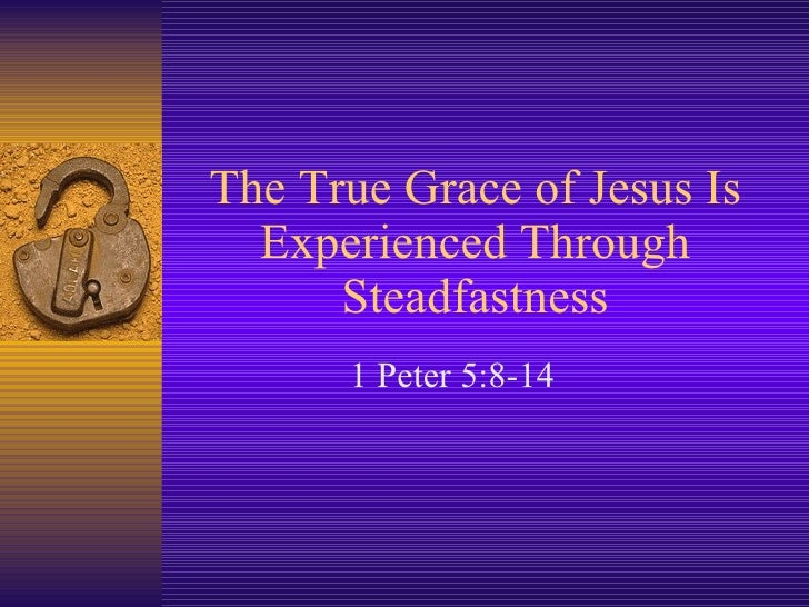 The True Grace of Jesus Is Experienced Through Steadfastness 1 Peter 5:8-14
