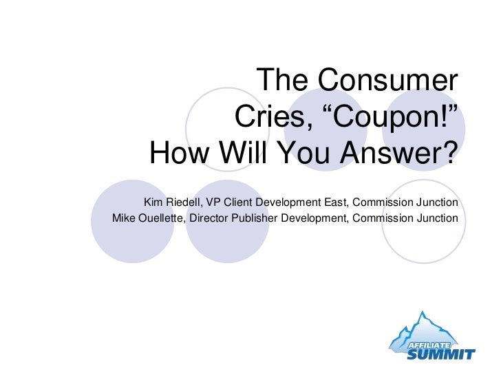 """The Consumer Cries, """"Coupon!""""How Will You Answer?<br />Kim Riedell, VP Client Development East, Commission Junction<br />M..."""