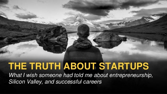 THE TRUTH ABOUT STARTUPS What I wish someone had told me about entrepreneurship, Silicon Valley, and successful careers