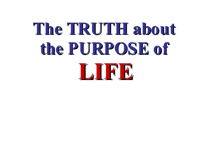 The TRUTH about  the PURPOSE of  LIFE