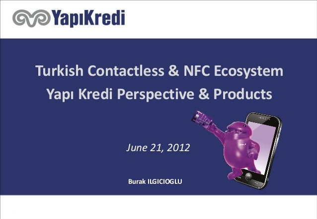 Turkish Contactless & NFC Ecosystem Yapı Kredi Perspective & Products June 21, 2012 Burak ILGICIOGLU