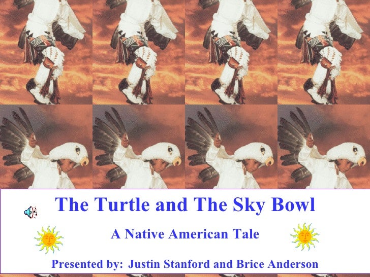 The Turtle and The Sky Bowl A Native American Tale Presented by:   Justin Stanford and Brice Anderson