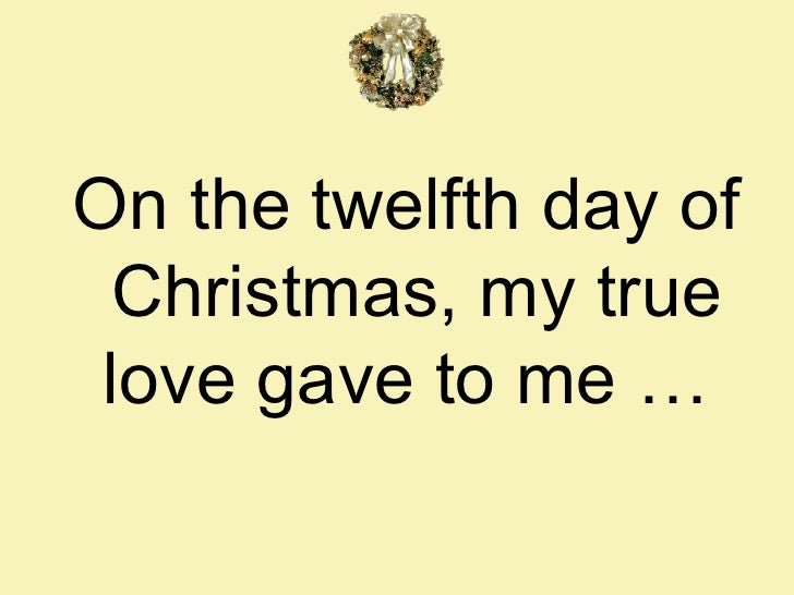 on the twelfth day of christmas my true love gave to me - On The 12th Day Of Christmas