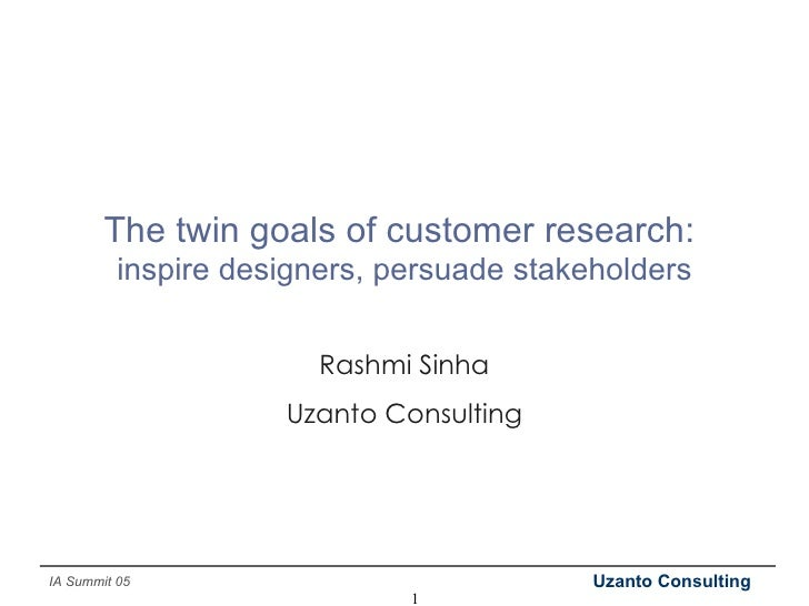 The twin goals of customer research:  inspire designers, persuade stakeholders Rashmi Sinha Uzanto Consulting