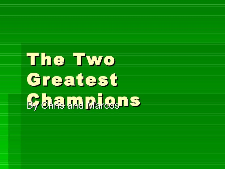 The Two Greatest Champions By Chris and Marcos