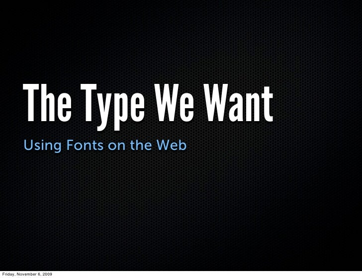 The Type We Want           Using Fonts on the Web     Friday, November 6, 2009