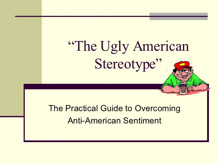 """ The Ugly American Stereotype"" The Practical Guide to Overcoming Anti-American Sentiment"