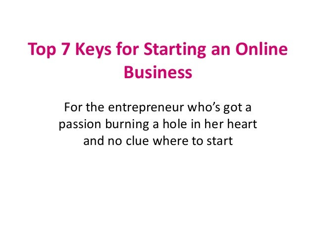 Top 7 Keys for Starting an OnlineBusinessFor the entrepreneur who's got apassion burning a hole in her heartand no clue wh...