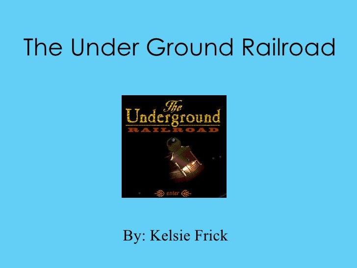 The Under Ground Railroad By: Kelsie Frick